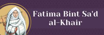 6<sup>th</sup> Century – Fatima Bint Sa'd Al Khair